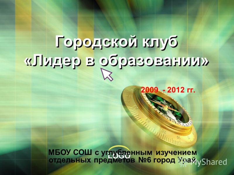 LOGO Городской клуб «Лидер в образовании» 2009 - 2012 гг. МБОУ СОШ с углубленным изучением отдельных предметов 6 город Урай