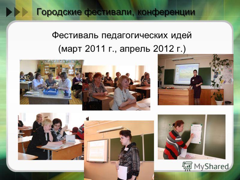 Городские фестивали, конференции Фестиваль педагогических идей (март 2011 г., апрель 2012 г.)