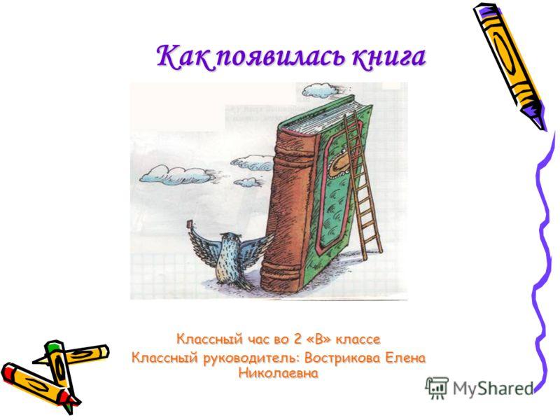 Как появилась книга Классный час во 2 «В» классе Классный руководитель: Вострикова Елена Николаевна