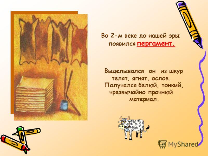 Во 2-м веке до нашей эры появился пергамент. Выделывался он из шкур телят, ягнят, ослов. Получался белый, тонкий, чрезвычайно прочный материал.