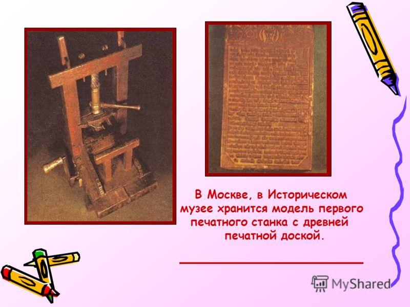 В Москве, в Историческом музее хранится модель первого печатного станка с древней печатной доской.