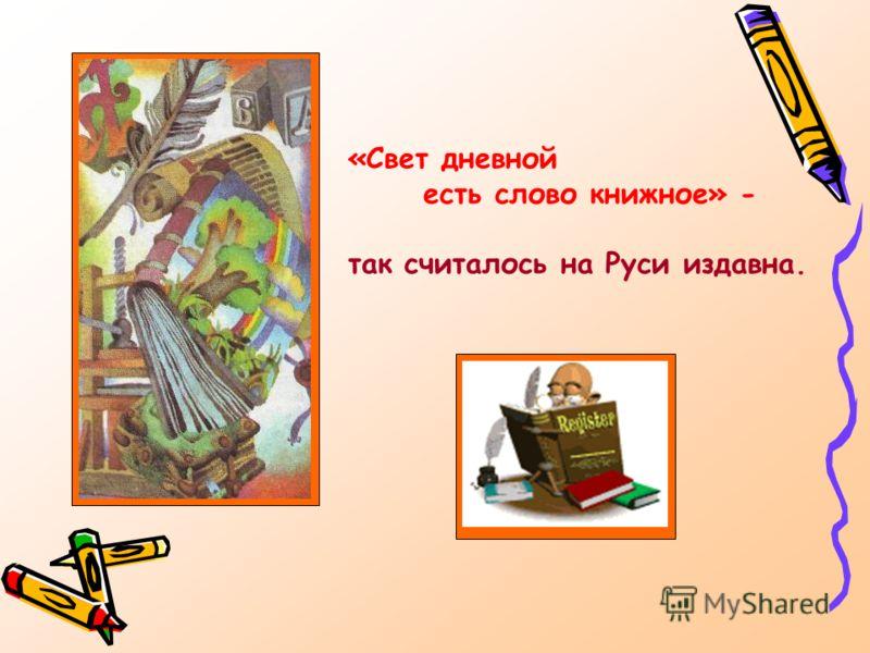 «Свет дневной есть слово книжное» - так считалось на Руси издавна.