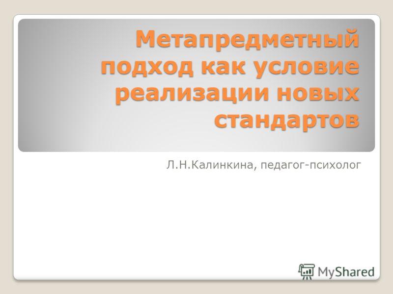 Метапредметный подход как условие реализации новых стандартов Метапредметный подход как условие реализации новых стандартов Л.Н.Калинкина, педагог-психолог