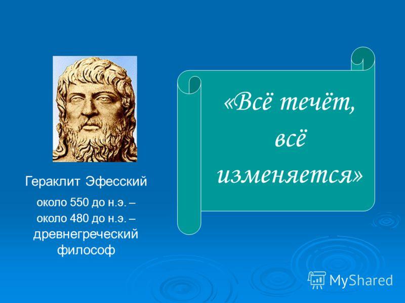 Гераклит Эфесский около 550 до н.э. – около 480 до н.э. – древнегреческий философ «Всё течёт, всё изменяется»