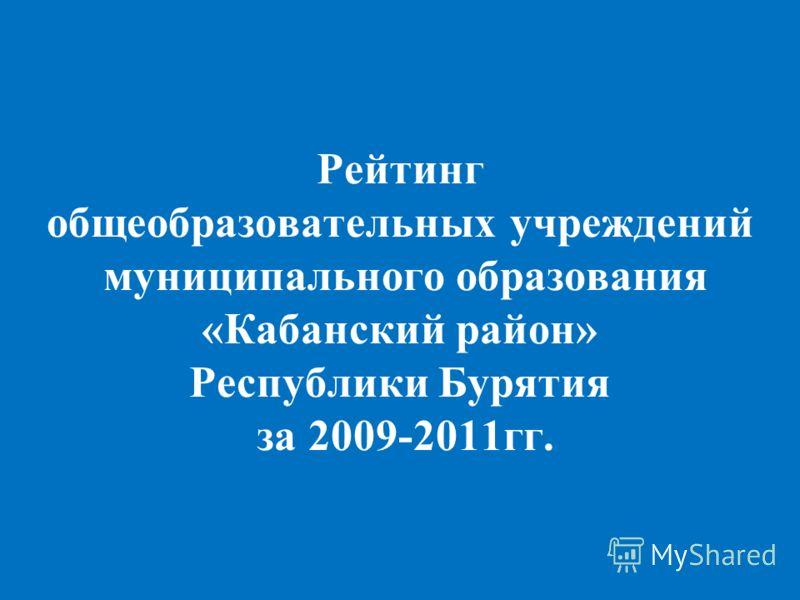 Рейтинг общеобразовательных учреждений муниципального образования «Кабанский район» Республики Бурятия за 2009-2011гг.