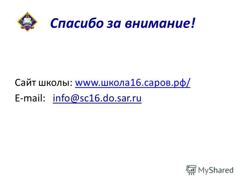 Спасибо за внимание! Сайт школы: www.школа16.саров.рф/www.школа16.саров.рф/ E-mail: info@sc16.do.sar.ru