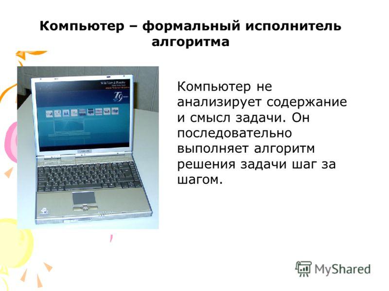 Компьютер не анализирует содержание и смысл задачи. Он последовательно выполняет алгоритм решения задачи шаг за шагом. Компьютер – формальный исполнитель алгоритма