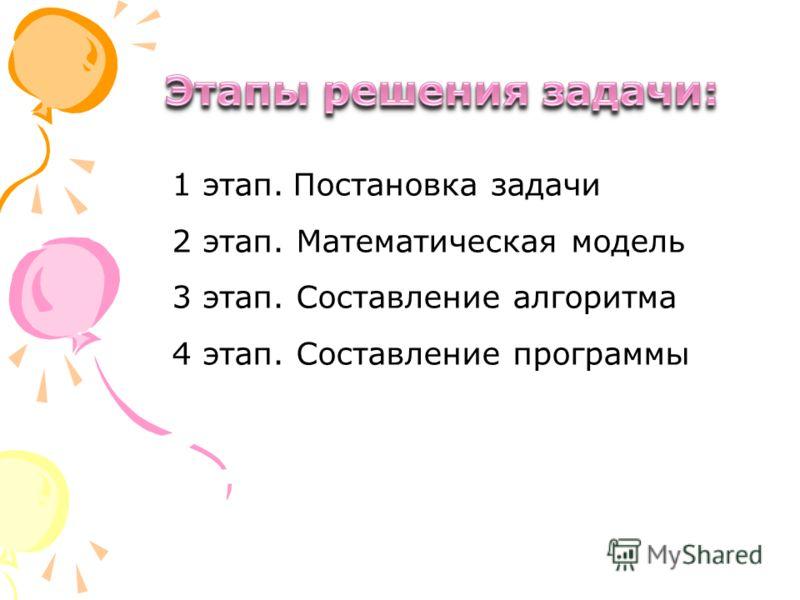 1 этап. Постановка задачи 2 этап. Математическая модель 3 этап. Составление алгоритма 4 этап. Составление программы
