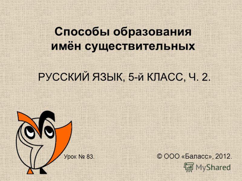 Способы образования имён существительных РУССКИЙ ЯЗЫК, 5-й КЛАСС, Ч. 2. Урок 83. © ООО «Баласс», 2012.