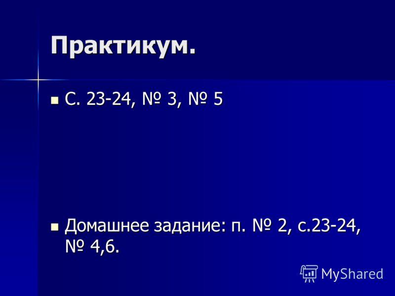 Практикум. С. 23-24, 3, 5 С. 23-24, 3, 5 Домашнее задание: п. 2, с.23-24, 4,6. Домашнее задание: п. 2, с.23-24, 4,6.