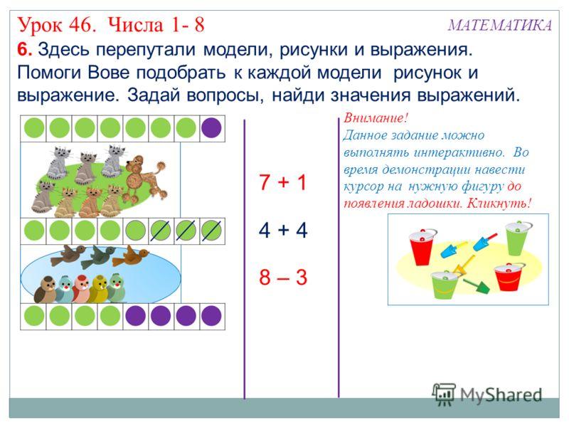 4 + 4 6. Здесь перепутали модели, рисунки и выражения. Помоги Вове подобрать к каждой модели рисунок и выражение. Задай вопросы, найди значения выражений. 7 + 1 8 – 3 Урок 46. Числа 1- 8 МАТЕМАТИКА Внимание! Данное задание можно выполнять интерактивн