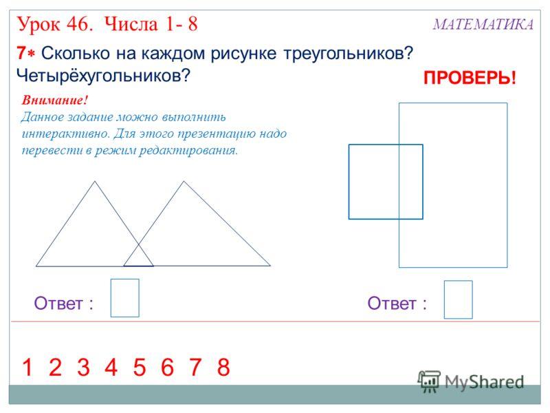 7 Сколько на каждом рисунке треугольников? Четырёхугольников? Урок 46. Числа 1- 8 МАТЕМАТИКА Ответ : 36127584 ПРОВЕРЬ! Внимание! Данное задание можно выполнить интерактивно. Для этого презентацию надо перевести в режим редактирования.