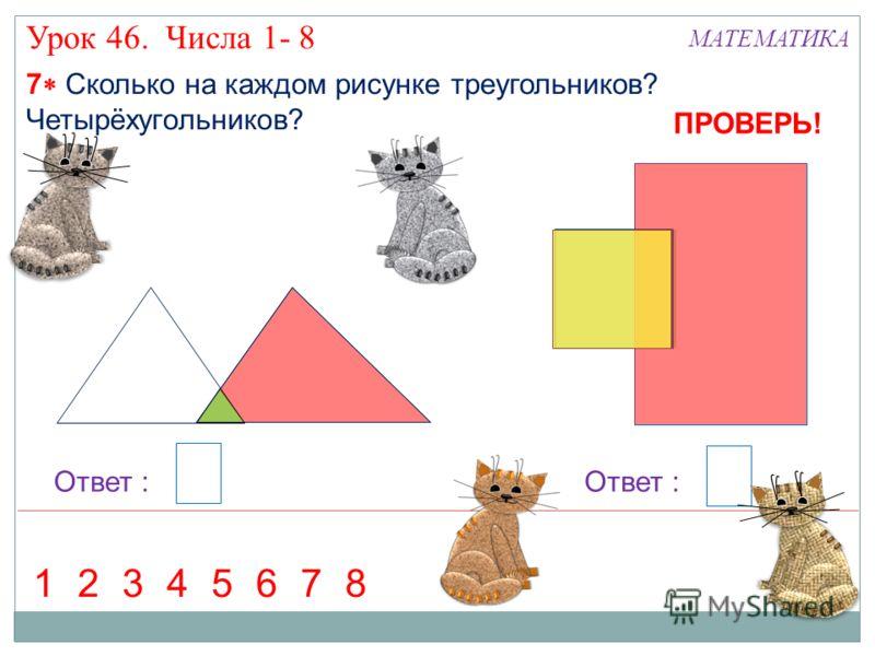 7 Сколько на каждом рисунке треугольников? Четырёхугольников? Урок 46. Числа 1- 8 МАТЕМАТИКА Ответ : 36127584 ПРОВЕРЬ!