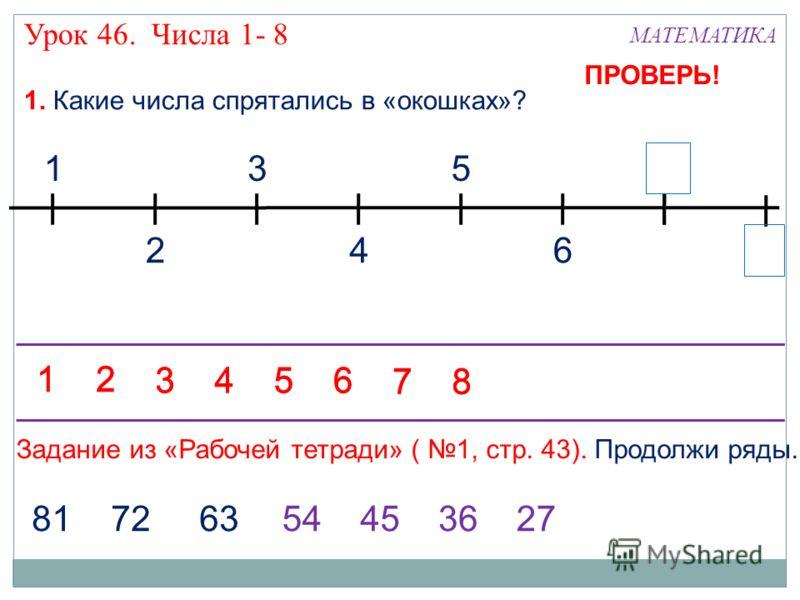 13 24 5 6 7 1. Какие числа спрятались в «окошках»? 81 72 6354453627 Задание из «Рабочей тетради» ( 1, стр. 43). Продолжи ряды. 12 3456 78 12 3456 78 ПРОВЕРЬ! Урок 46. Числа 1- 8 МАТЕМАТИКА