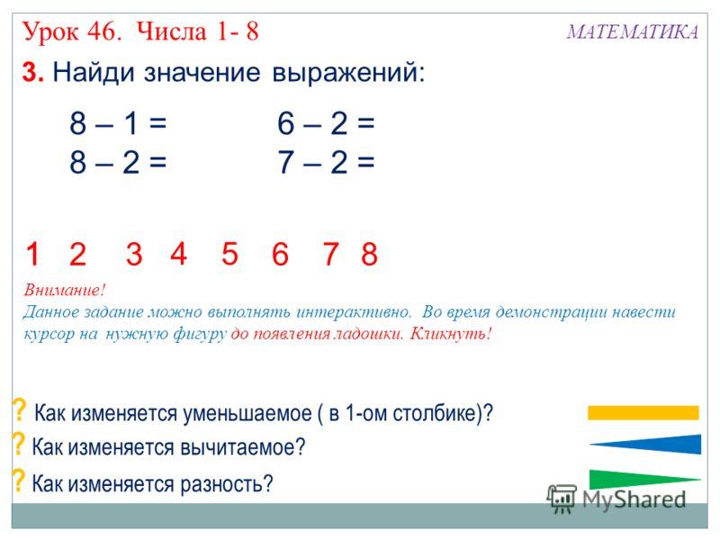 3. Найди значение выражений: 8 – 1 = 8 – 2 = 6 – 2 = 7 – 2 = 36 1 127 145 8 ? Как изменяется уменьшаемое ( в 1-ом столбике)? ? Как изменяется вычитаемое? ? Как изменяется разность? Внимание! Данное задание можно выполнять интерактивно. Во время демон