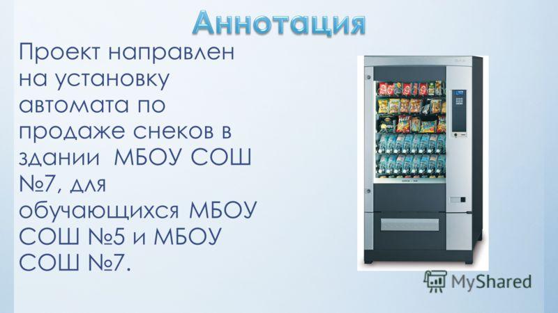Проект направлен на установку автомата по продаже снеков в здании МБОУ СОШ 7, для обучающихся МБОУ СОШ 5 и МБОУ СОШ 7.