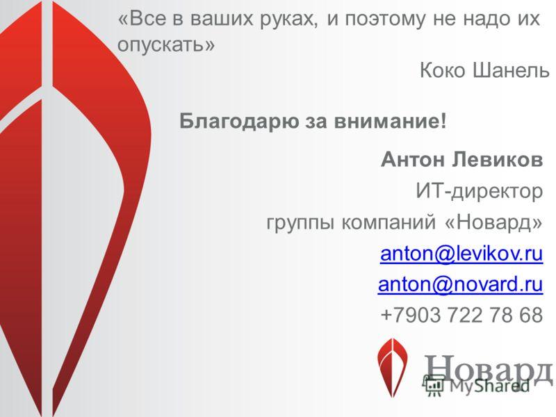 Благодарю за внимание! Антон Левиков ИТ-директор группы компаний «Новард» anton@levikov.ru anton@novard.ru +7903 722 78 68 «Все в ваших руках, и поэтому не надо их опускать» Коко Шанель