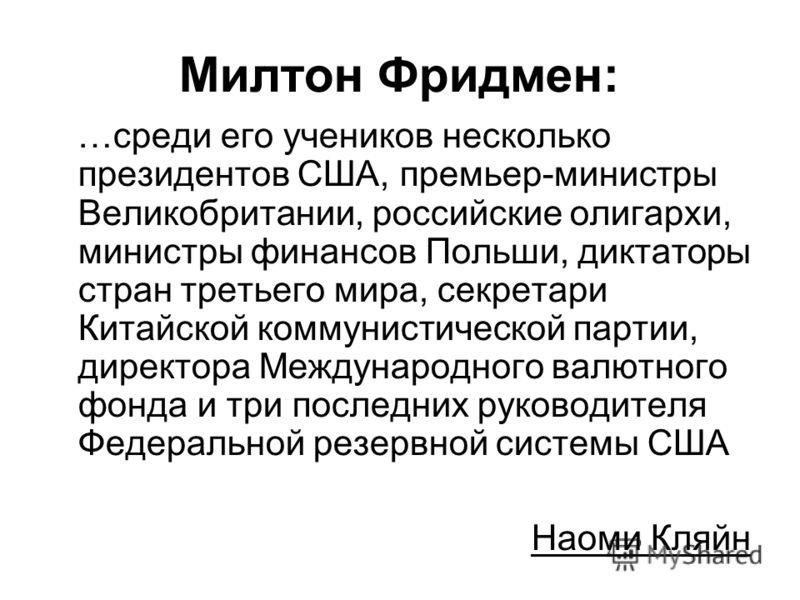 Милтон Фридмен: …среди его учеников несколько президентов США, премьер-министры Великобритании, российские олигархи, министры финансов Польши, диктаторы стран третьего мира, секретари Китайской коммунистической партии, директора Международного валютн
