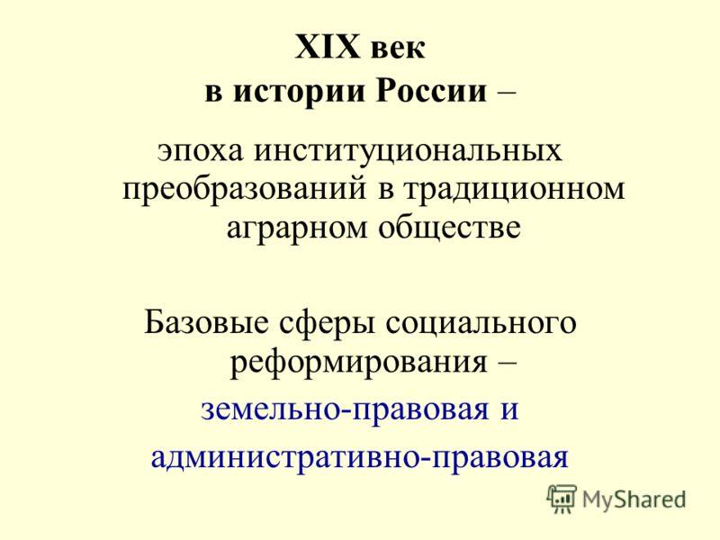XIX век в истории России – эпоха институциональных преобразований в традиционном аграрном обществе Базовые сферы социального реформирования – земельно-правовая и административно-правовая