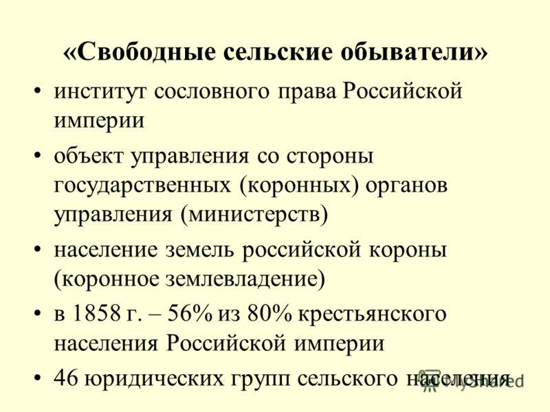 «Свободные сельские обыватели» институт сословного права Российской империи объект управления со стороны государственных (коронных) органов управления (министерств) население земель российской короны (коронное землевладение) в 1858 г. – 56% из 80% кр
