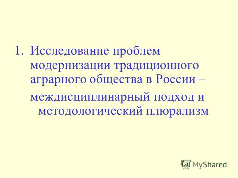 1.Исследование проблем модернизации традиционного аграрного общества в России – междисциплинарный подход и методологический плюрализм