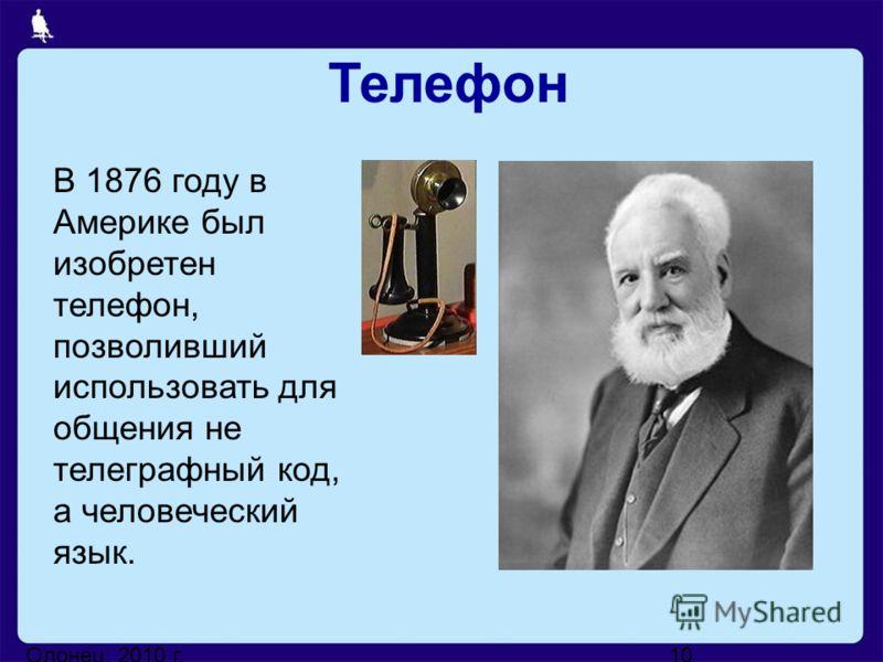 Олонец, 2010 г.10 В 1876 году в Америке был изобретен телефон, позволивший использовать для общения не телеграфный код, а человеческий язык. Телефон