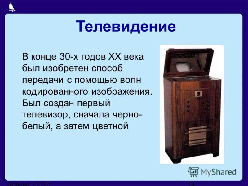 Олонец, 2010 г.14 В конце 30-х годов XX века был изобретен способ передачи с помощью волн кодированного изображения. Был создан первый телевизор, сначала черно- белый, а затем цветной Телевидение