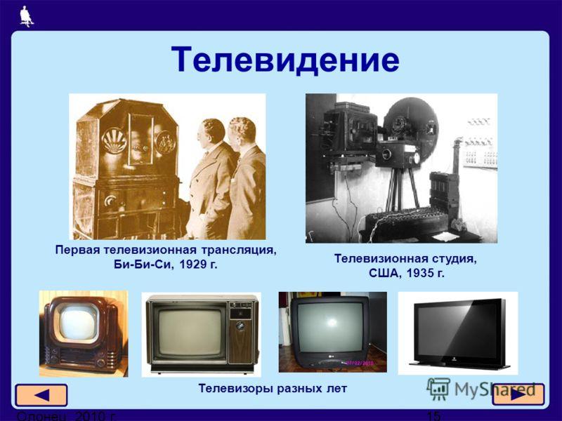 Олонец, 2010 г.15 Телевидение Телевизоры разных лет Телевизионная студия, США, 1935 г. Первая телевизионная трансляция, Би-Би-Си, 1929 г.
