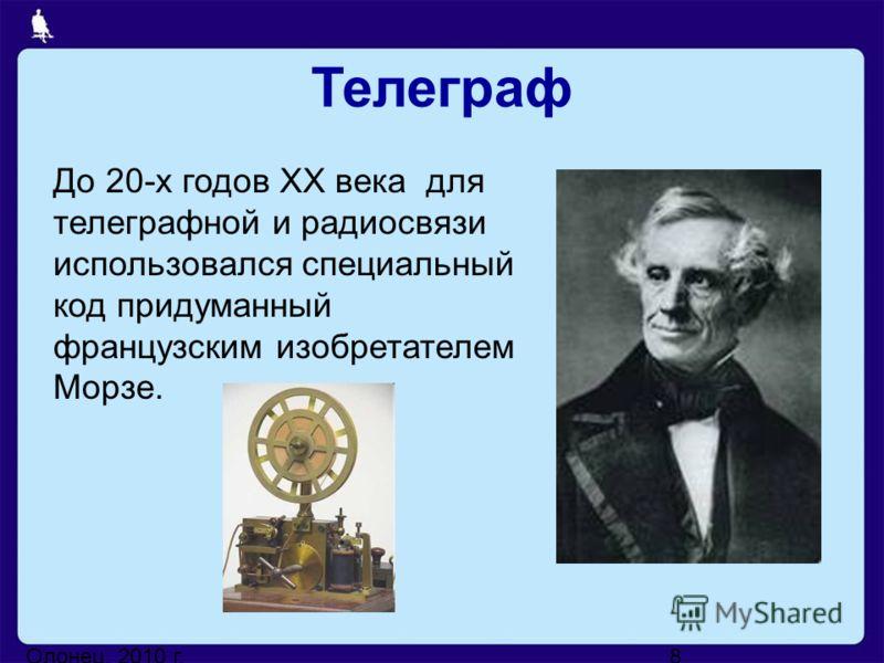 Олонец, 2010 г.8 До 20-х годов XX века для телеграфной и радиосвязи использовался специальный код придуманный французским изобретателем Морзе. Телеграф