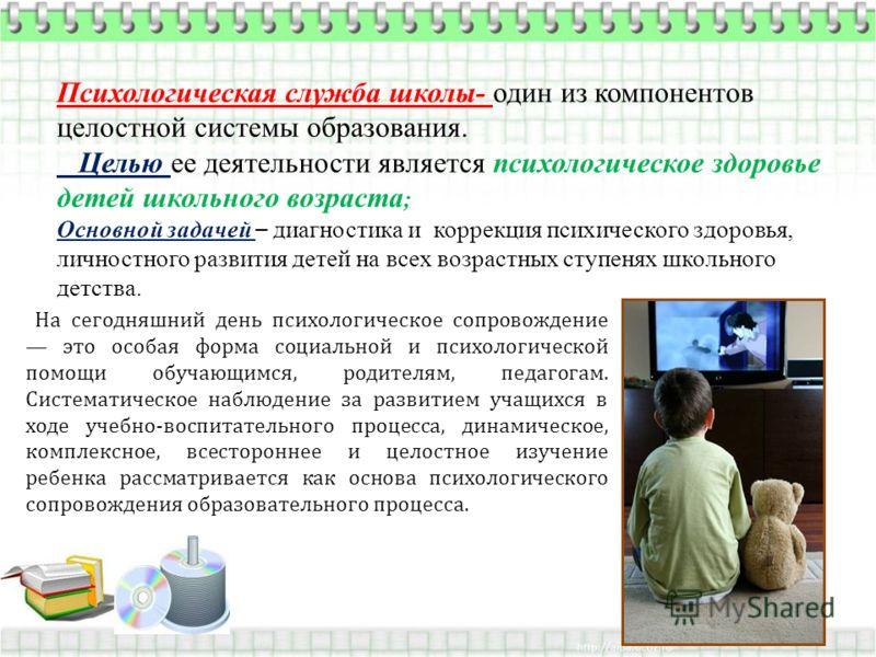 Психологическая служба школы- один из компонентов целостной системы образования. Целью ее деятельности является психологическое здоровье детей школьного возраста ; Основной задачей – диагностика и коррекция психического здоровья, личностного развития