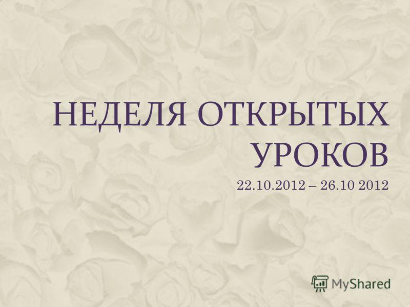 НЕДЕЛЯ ОТКРЫТЫХ УРОКОВ 22.10.2012 – 26.10 2012