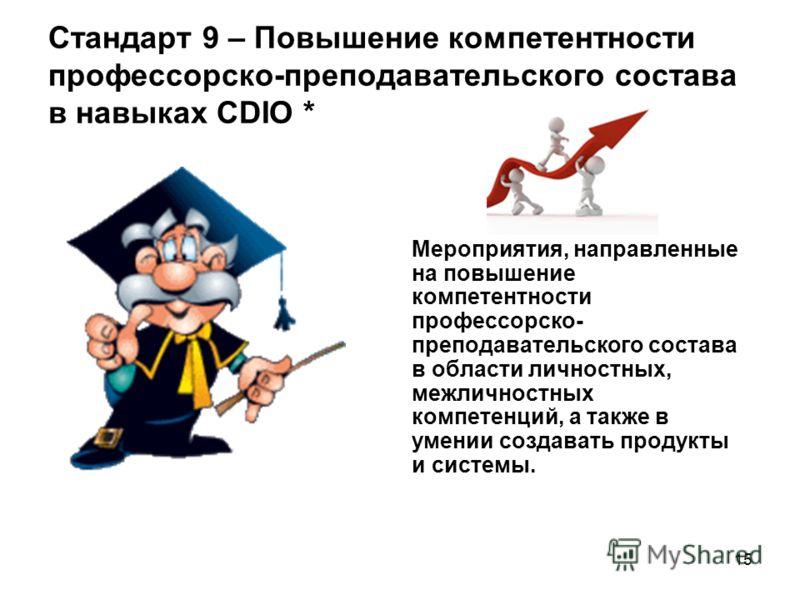 15 Стандарт 9 – Повышение компетентности профессорско-преподавательского состава в навыках CDIO * Мероприятия, направленные на повышение компетентности профессорско- преподавательского состава в области личностных, межличностных компетенций, а также