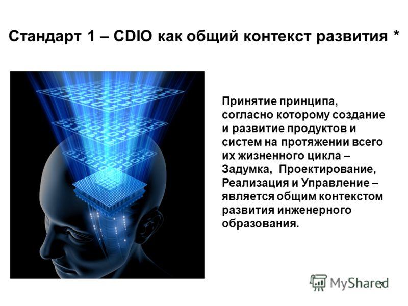 7 Стандарт 1 – CDIO как общий контекст развития * Принятие принципа, согласно которому создание и развитие продуктов и систем на протяжении всего их жизненного цикла – Задумка, Проектирование, Реализация и Управление – является общим контекстом разви