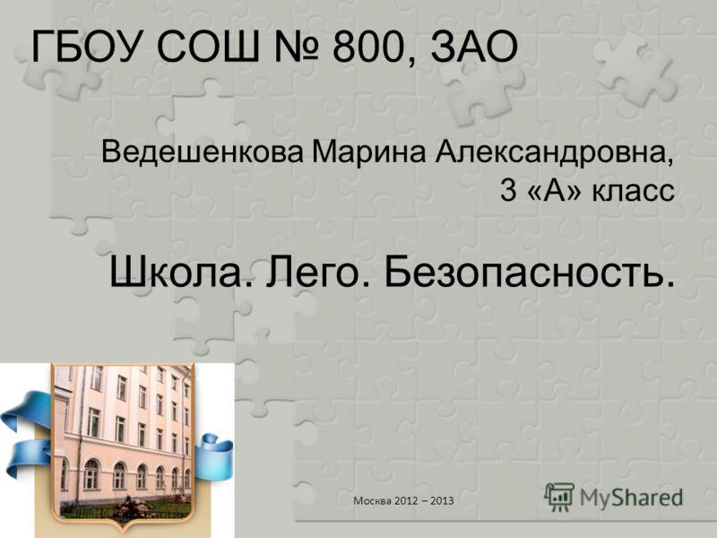 ГБОУ СОШ 800, ЗАО Ведешенкова Марина Александровна, 3 «А» класс Москва 2012 – 2013 Школа. Лего. Безопасность.