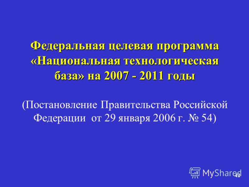 42 Федеральная целевая программа «Национальная технологическая база» на 2007 - 2011 годы Федеральная целевая программа «Национальная технологическая база» на 2007 - 2011 годы (Постановление Правительства Российской Федерации от 29 января 2006 г. 54)