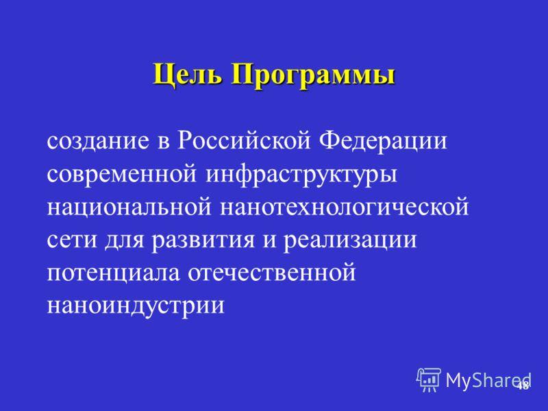 48 Цель Программы создание в Российской Федерации современной инфраструктуры национальной нанотехнологической сети для развития и реализации потенциала отечественной наноиндустрии