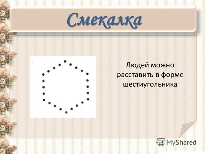 Смекалка Людей можно расставить в форме шестиугольника