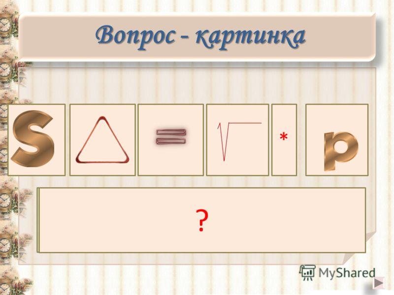 Площадь треугольника равна корню из произведения полупериметра ? * Вопрос - картинка Вопрос - картинка