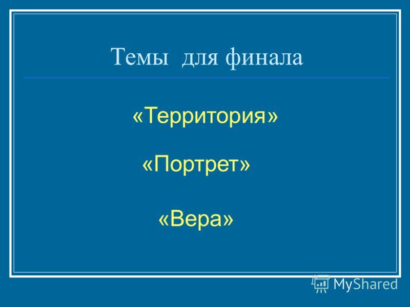 Темы для финала «Территория» «Портрет» «Вера»