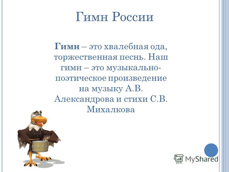 Гимн России Гимн – это хвалебная ода, торжественная песнь. Наш гимн – это музыкально- поэтическое произведение на музыку А.В. Александрова и стихи С.В. Михалкова