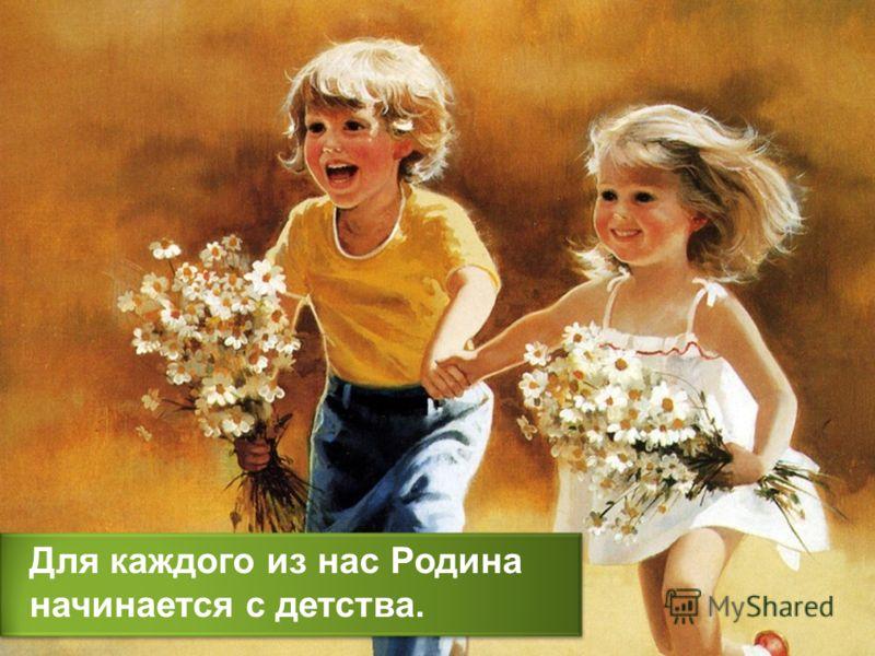 Для каждого из нас Родина начинается с детства.