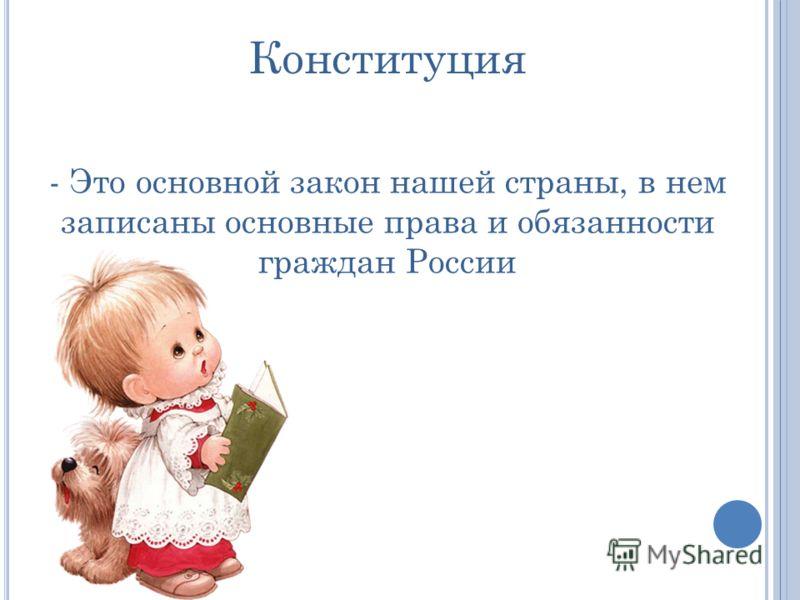 Конституция - Это основной закон нашей страны, в нем записаны основные права и обязанности граждан России