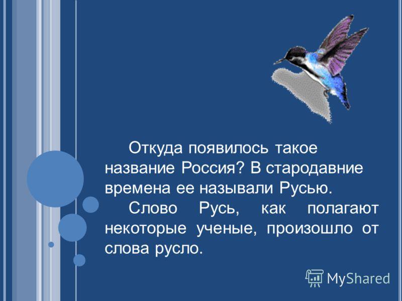 Откуда появилось такое название Россия? В стародавние времена ее называли Русью. Слово Русь, как полагают некоторые ученые, произошло от слова русло.