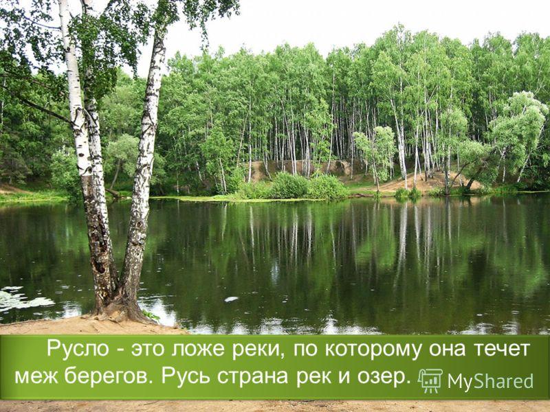 Русло - это ложе реки, по которому она течет меж берегов. Русь страна рек и озер.