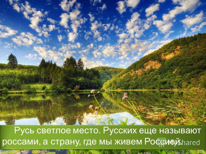 Русь светлое место. Русских еще называют россами, а страну, где мы живем Россией.