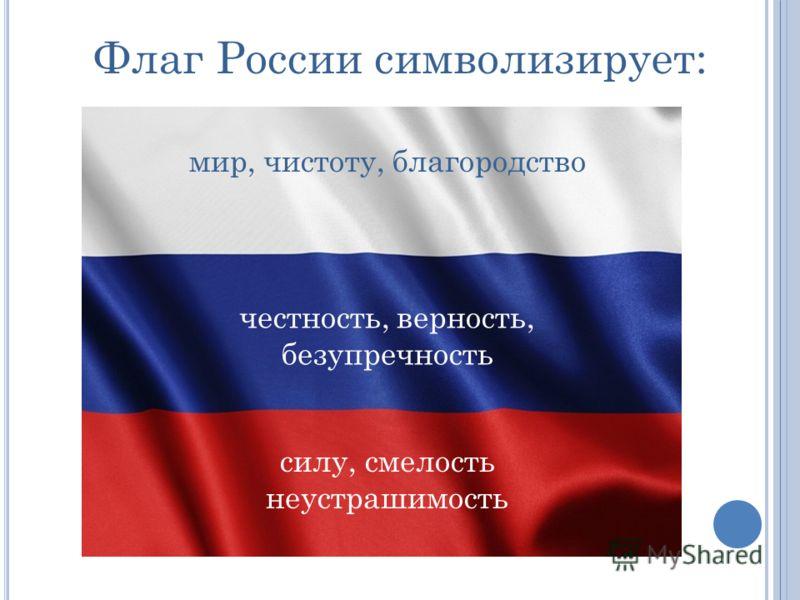 Флаг России символизирует: мир, чистоту, благородство честность, верность, безупречность силу, смелость неустрашимость