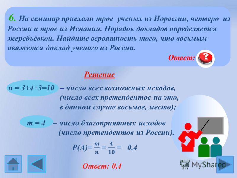 6. На семинар приехали трое ученых из Норвегии, четверо из России и трое из Испании. Порядок докладов определяется жеребьёвкой. Найдите вероятность того, что восьмым окажется доклад ученого из России. Решение n = 3+4+3=10 – число всех возможных исход