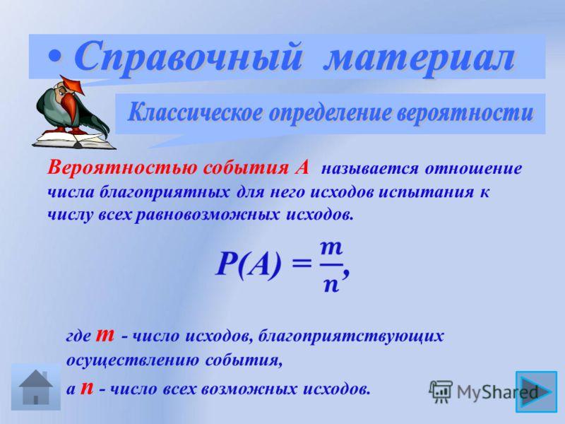 Вероятностью события А называется отношение числа благоприятных для него исходов испытания к числу всех равновозможных исходов. где m - число исходов, благоприятствующих осуществлению события, а n - число всех возможных исходов.