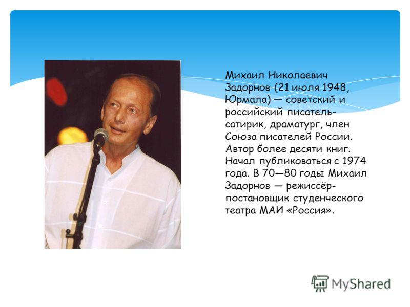 Михаил Николаевич Задорнов (21 июля 1948, Юрмала) советский и российский писатель- сатирик, драматург, член Союза писателей России. Автор более десяти книг. Начал публиковаться с 1974 года. В 7080 годы Михаил Задорнов режиссёр- постановщик студенческ