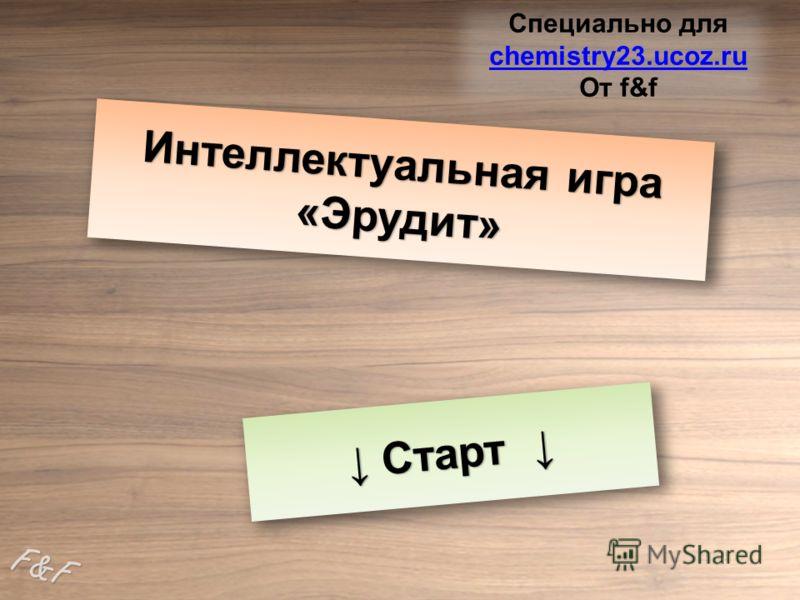 Интеллектуальная игра «Эрудит» Старт Старт F&F Специально для chemistry23.ucoz.ru chemistry23.ucoz.ru От f&f